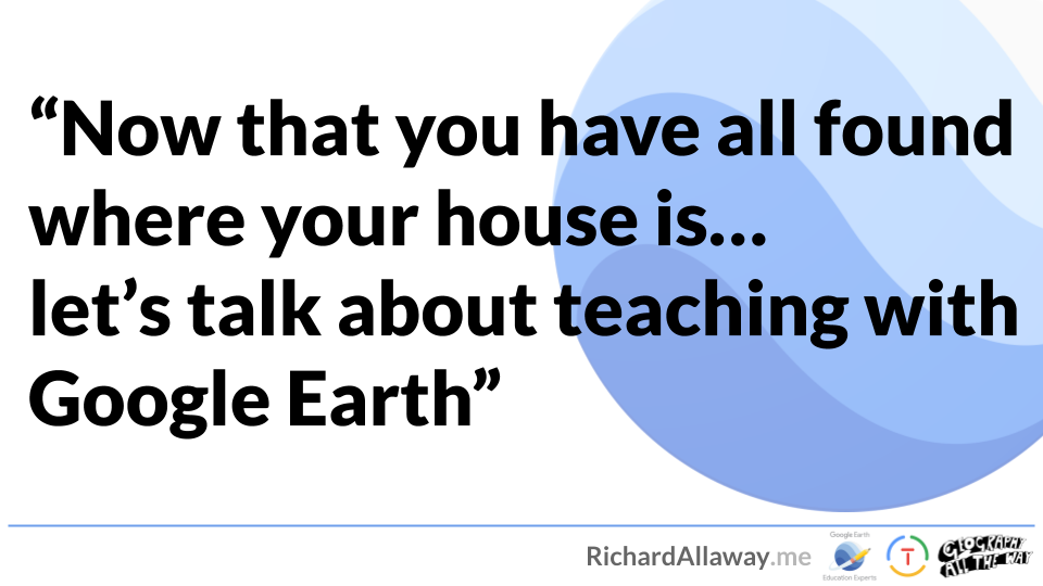 Now that you have all found where your house is… let's talk about teaching with Google Earth